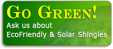 Go Green! Ask us about EcoFriendly & Solar Shingles